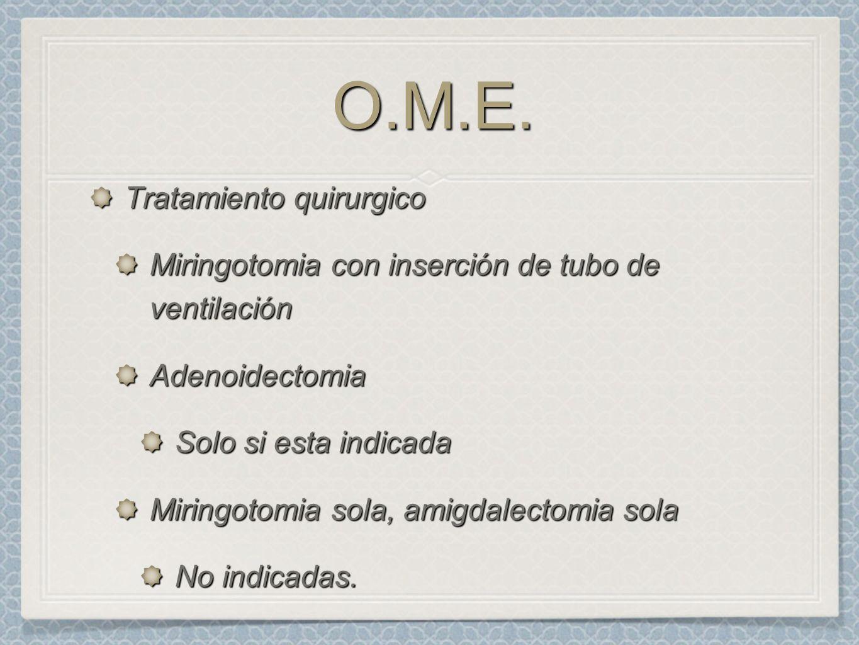 O.M.E.O.M.E. Tratamiento quirurgico Miringotomia con inserción de tubo de ventilación Adenoidectomia Solo si esta indicada Miringotomia sola, amigdale