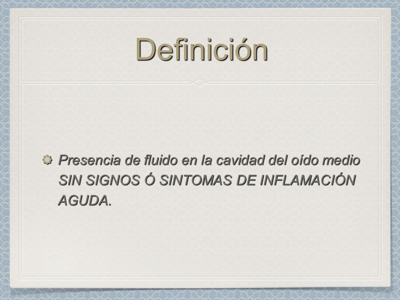 DefiniciónDefinición Presencia de fluido en la cavidad del oído medio SIN SIGNOS Ó SINTOMAS DE INFLAMACIÓN AGUDA.