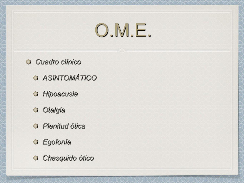 O.M.E.O.M.E. Cuadro clínico ASINTOMÁTICOHipoacusiaOtalgia Plenitud ótica Egofonía Chasquido ótico