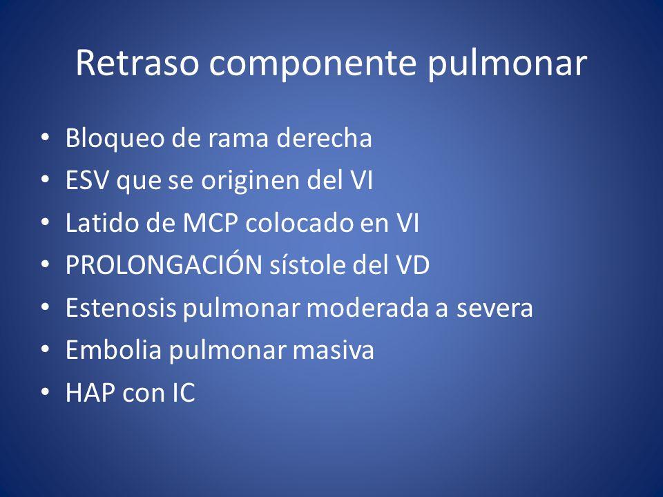 Retraso componente pulmonar Bloqueo de rama derecha ESV que se originen del VI Latido de MCP colocado en VI PROLONGACIÓN sístole del VD Estenosis pulmonar moderada a severa Embolia pulmonar masiva HAP con IC