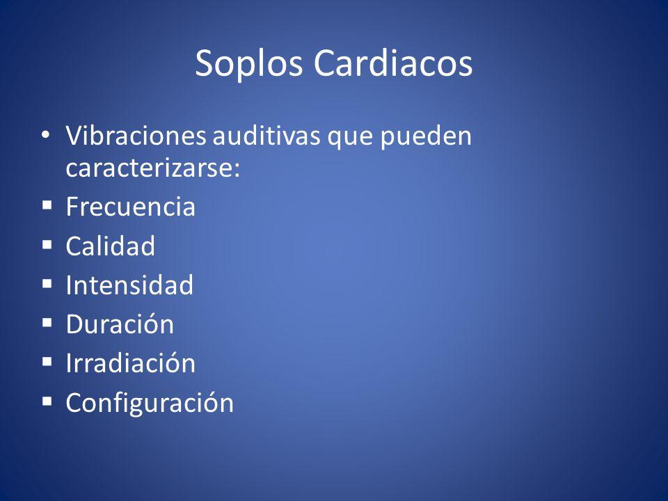 Soplos Cardiacos Vibraciones auditivas que pueden caracterizarse: Frecuencia Calidad Intensidad Duración Irradiación Configuración