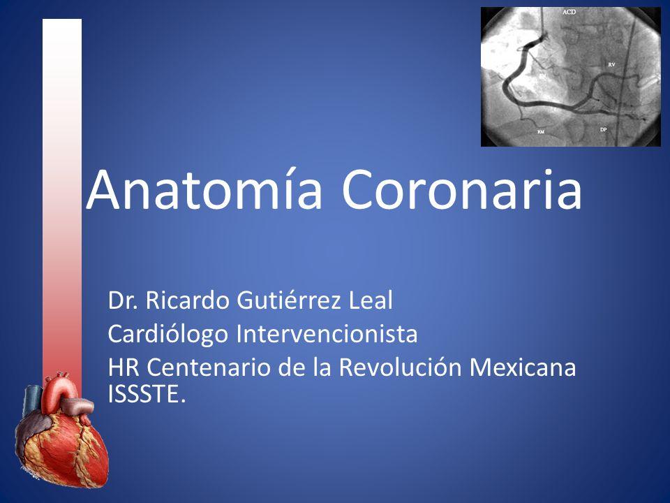Anatomía Coronaria Dr. Ricardo Gutiérrez Leal Cardiólogo Intervencionista HR Centenario de la Revolución Mexicana ISSSTE.