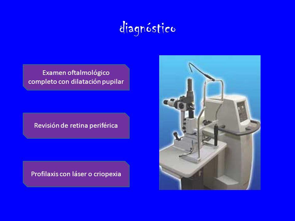 diagnóstico Examen oftalmológico completo con dilatación pupilar Revisión de retina periférica Profilaxis con láser o criopexia