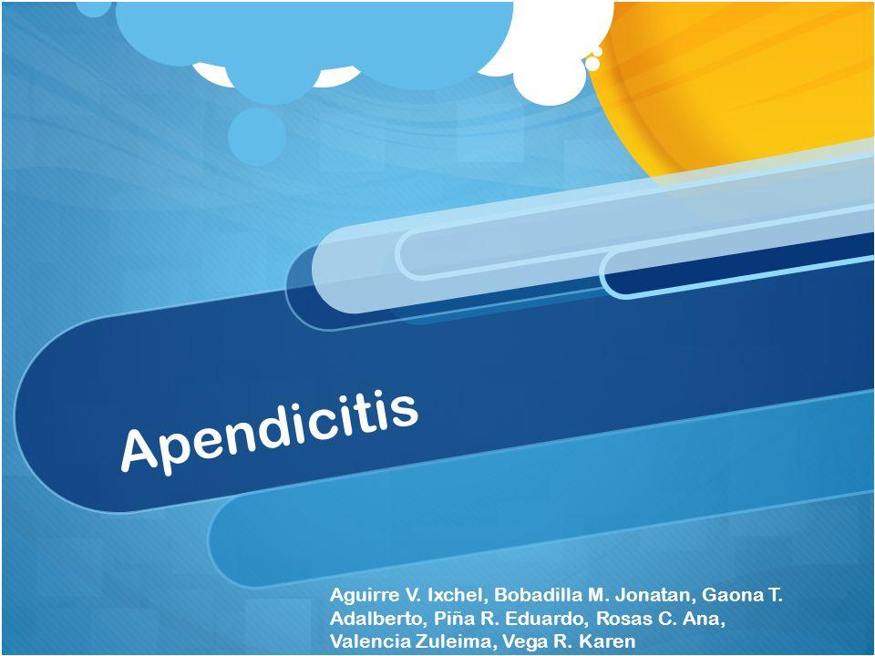 Apendicitis Aguirre V. Ixchel, Bobadilla M. Jonatan, Gaona T. Adalberto, Piña R. Eduardo, Rosas C. Ana, Valencia Zuleima, Vega R. Karen