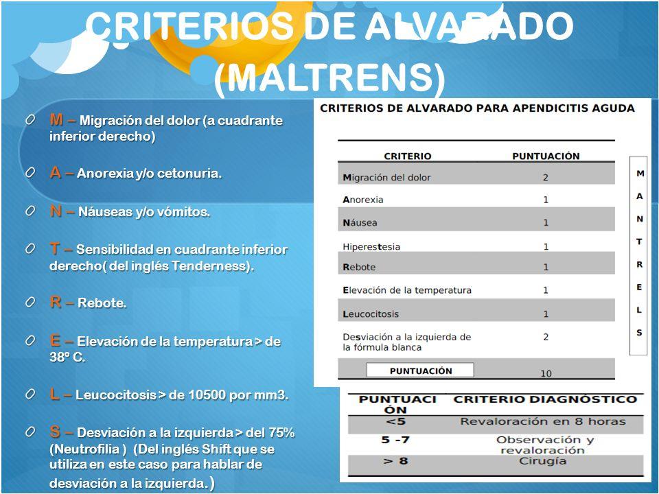 CRITERIOS DE ALVARADO (MALTRENS) M – Migración del dolor (a cuadrante inferior derecho) A – Anorexia y/o cetonuria. N – Náuseas y/o vómitos. T – Sensi