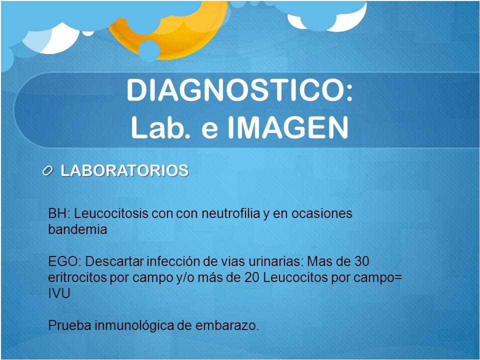 DIAGNOSTICO: Lab. e IMAGEN LABORATORIOS BH: Leucocitosis con con neutrofilia y en ocasiones bandemia EGO: Descartar infección de vias urinarias: Mas d