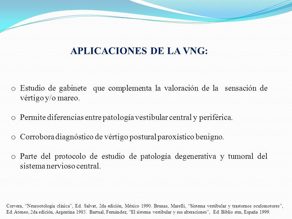 APLICACIONES DE LA VNG: o Estudio de gabinete que complementa la valoración de la sensación de vértigo y/o mareo. o Permite diferencias entre patologí