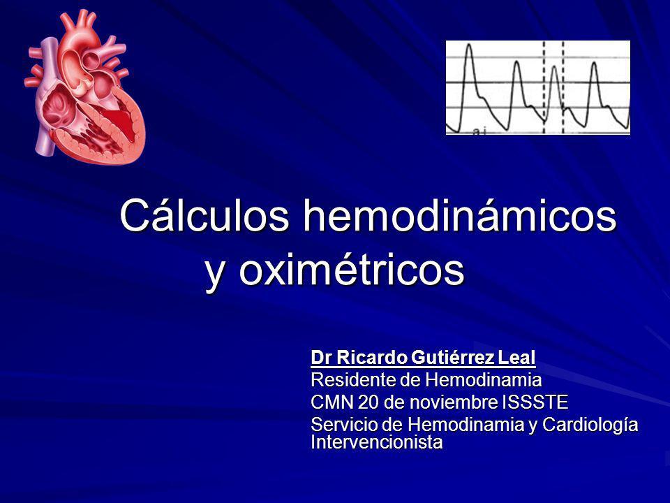 Cálculos hemodinámicos y oximétricos Dr Ricardo Gutiérrez Leal Residente de Hemodinamia CMN 20 de noviembre ISSSTE Servicio de Hemodinamia y Cardiolog