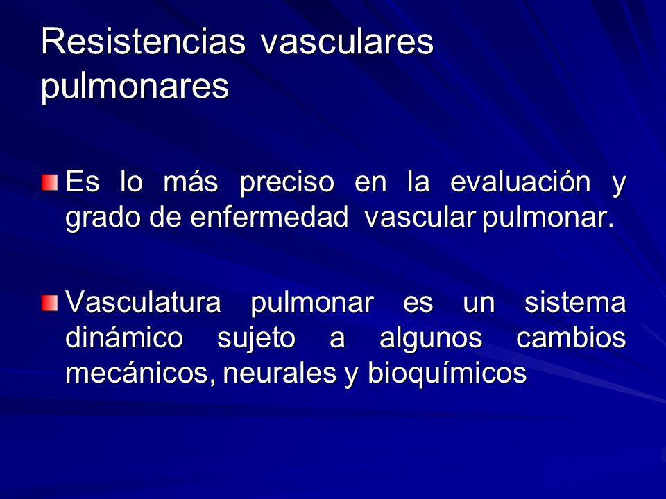 Resistencias vasculares pulmonares Es lo más preciso en la evaluación y grado de enfermedad vascular pulmonar. Vasculatura pulmonar es un sistema diná