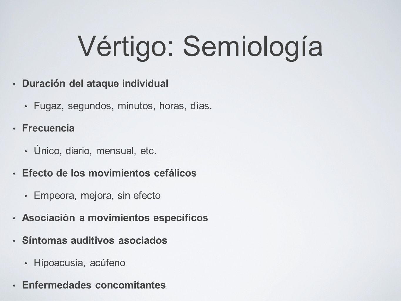 Vértigo: Semiología Duración del ataque individual Fugaz, segundos, minutos, horas, días. Frecuencia Único, diario, mensual, etc. Efecto de los movimi