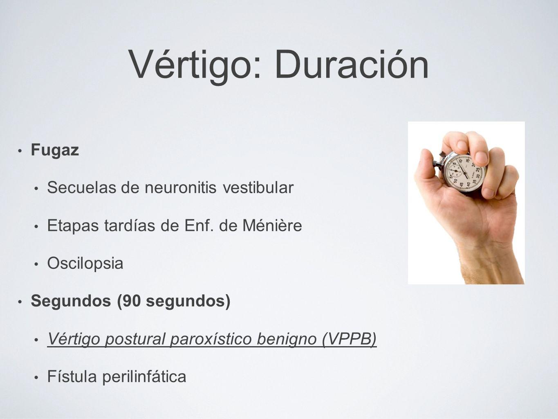 Vértigo: Duración Fugaz Secuelas de neuronitis vestibular Etapas tardías de Enf. de Ménière Oscilopsia Segundos (90 segundos) Vértigo postural paroxís