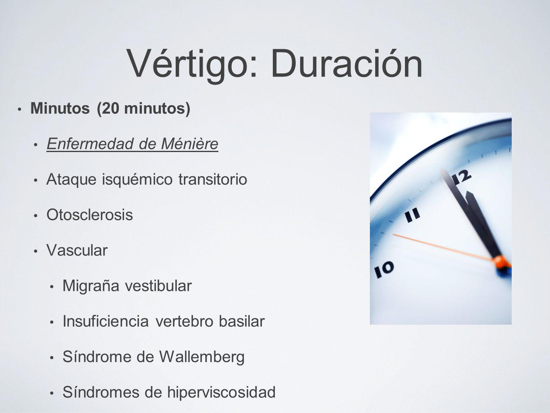 Vértigo: Duración Minutos (20 minutos) Enfermedad de Ménière Ataque isquémico transitorio Otosclerosis Vascular Migraña vestibular Insuficiencia verte