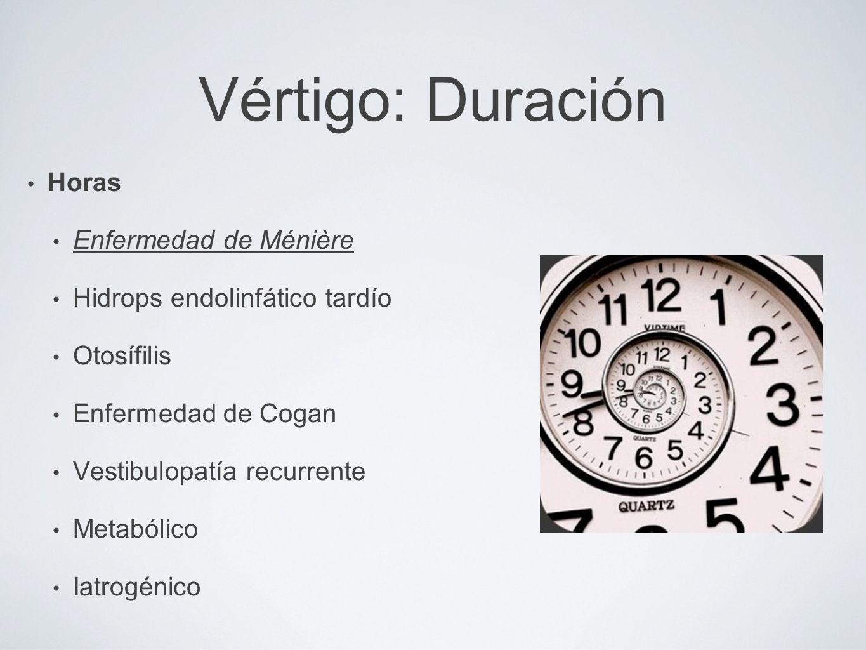 Vértigo: Duración Horas Enfermedad de Ménière Hidrops endolinfático tardío Otosífilis Enfermedad de Cogan Vestibulopatía recurrente Metabólico Iatrogé