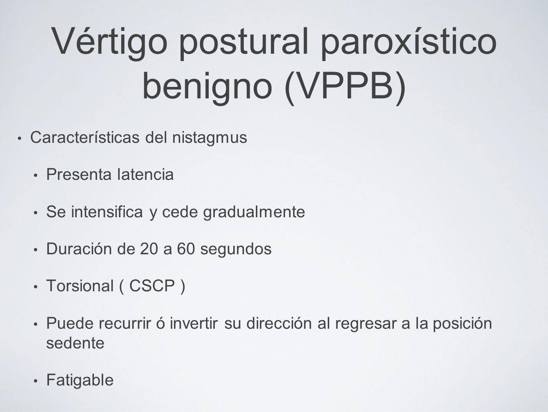 Vértigo postural paroxístico benigno (VPPB) Características del nistagmus Presenta latencia Se intensifica y cede gradualmente Duración de 20 a 60 seg