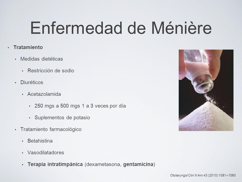 Enfermedad de Ménière Tratamiento Medidas dietéticas Restricción de sodio Diuréticos Acetazolamida 250 mgs a 500 mgs 1 a 3 veces por día Suplementos d