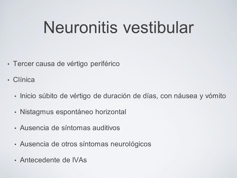 Neuronitis vestibular Tercer causa de vértigo periférico Clínica Inicio súbito de vértigo de duración de días, con náusea y vómito Nistagmus espontáne