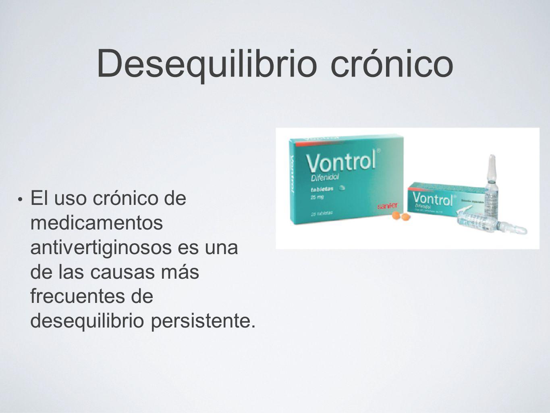 Desequilibrio crónico El uso crónico de medicamentos antivertiginosos es una de las causas más frecuentes de desequilibrio persistente.