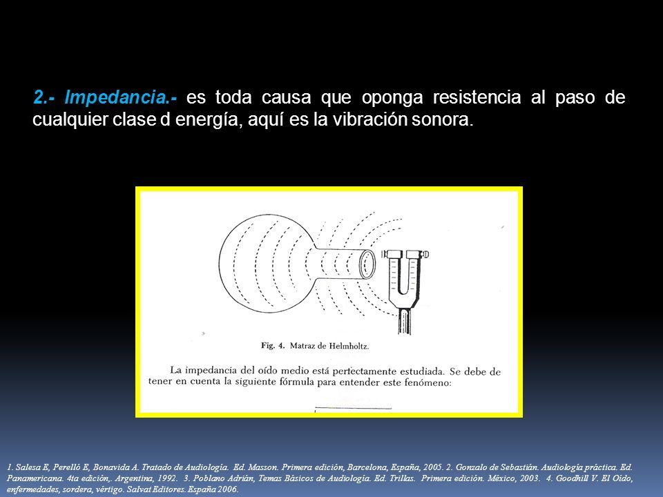 2.- Impedancia.- es toda causa que oponga resistencia al paso de cualquier clase d energía, aquí es la vibración sonora. 1. Salesa E, Perelló E, Bonav