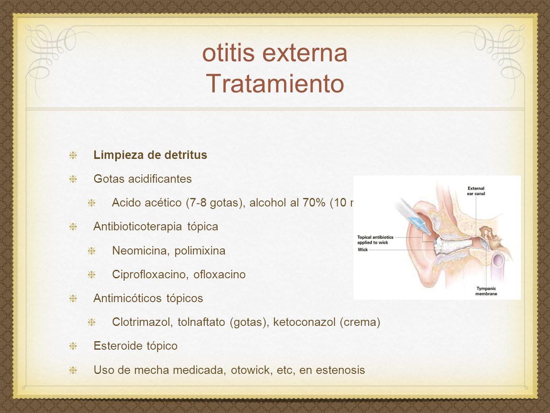 otitis externa Tratamiento Limpieza de detritus Gotas acidificantes Acido acético (7-8 gotas), alcohol al 70% (10 ml) Antibioticoterapia tópica Neomic