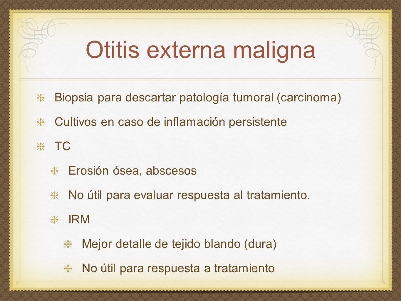 Otitis externa maligna Biopsia para descartar patología tumoral (carcinoma) Cultivos en caso de inflamación persistente TC Erosión ósea, abscesos No ú