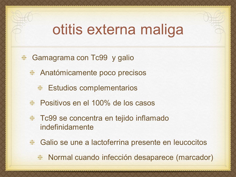 otitis externa maliga Gamagrama con Tc99 y galio Anatómicamente poco precisos Estudios complementarios Positivos en el 100% de los casos Tc99 se conce