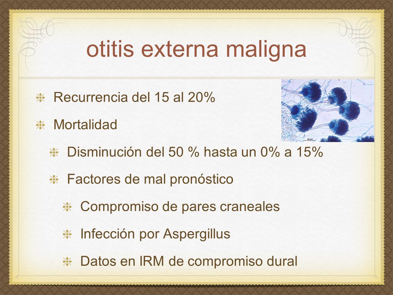 otitis externa maligna Recurrencia del 15 al 20% Mortalidad Disminución del 50 % hasta un 0% a 15% Factores de mal pronóstico Compromiso de pares cran