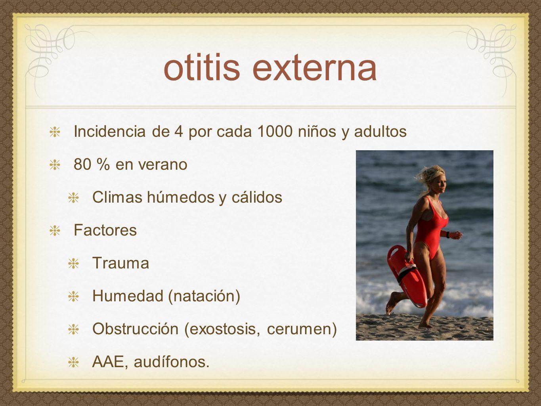 otitis externa Incidencia de 4 por cada 1000 niños y adultos 80 % en verano Climas húmedos y cálidos Factores Trauma Humedad (natación) Obstrucción (e