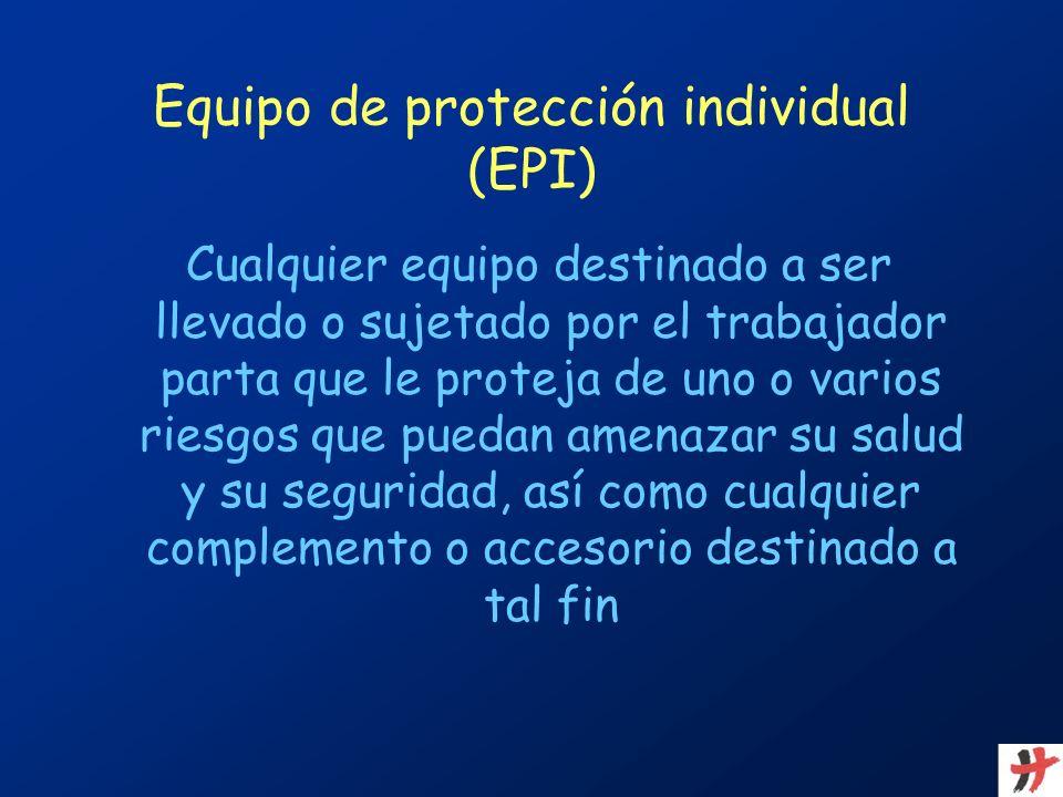 Equipo de protección individual (EPI) Cualquier equipo destinado a ser llevado o sujetado por el trabajador parta que le proteja de uno o varios riesg