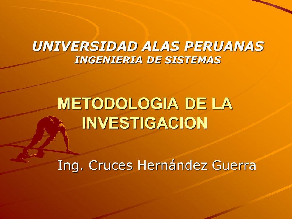 METODOLOGIA DE LA INVESTIGACION Ing. Cruces Hernández Guerra UNIVERSIDAD ALAS PERUANAS INGENIERIA DE SISTEMAS