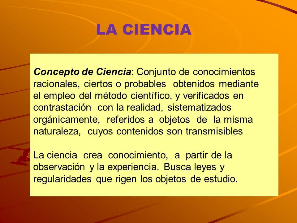 LA CIENCIA Concepto de Ciencia: Conjunto de conocimientos racionales, ciertos o probables obtenidos mediante el empleo del método científico, y verifi