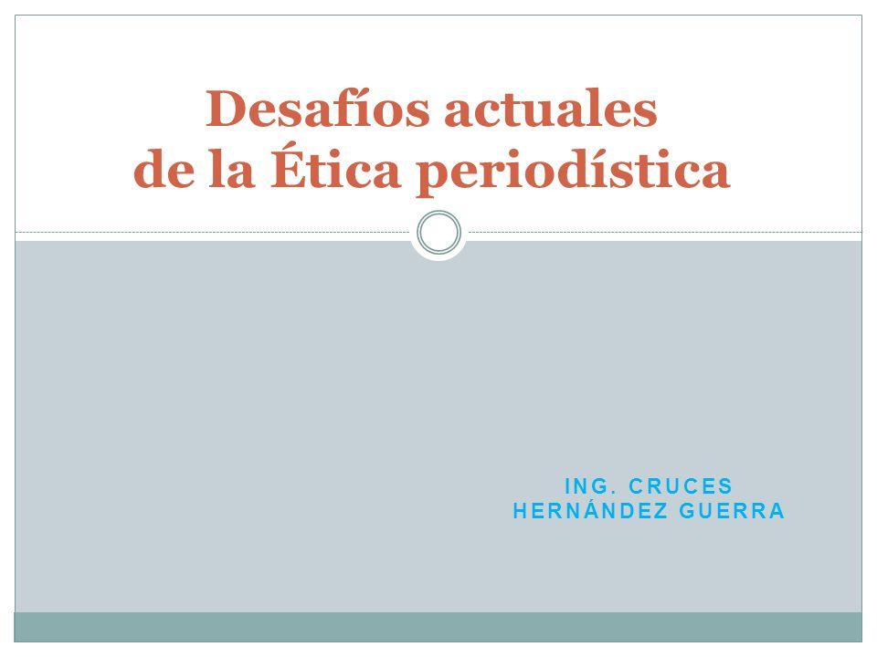 ING. CRUCES HERNÁNDEZ GUERRA Desafíos actuales de la Ética periodística