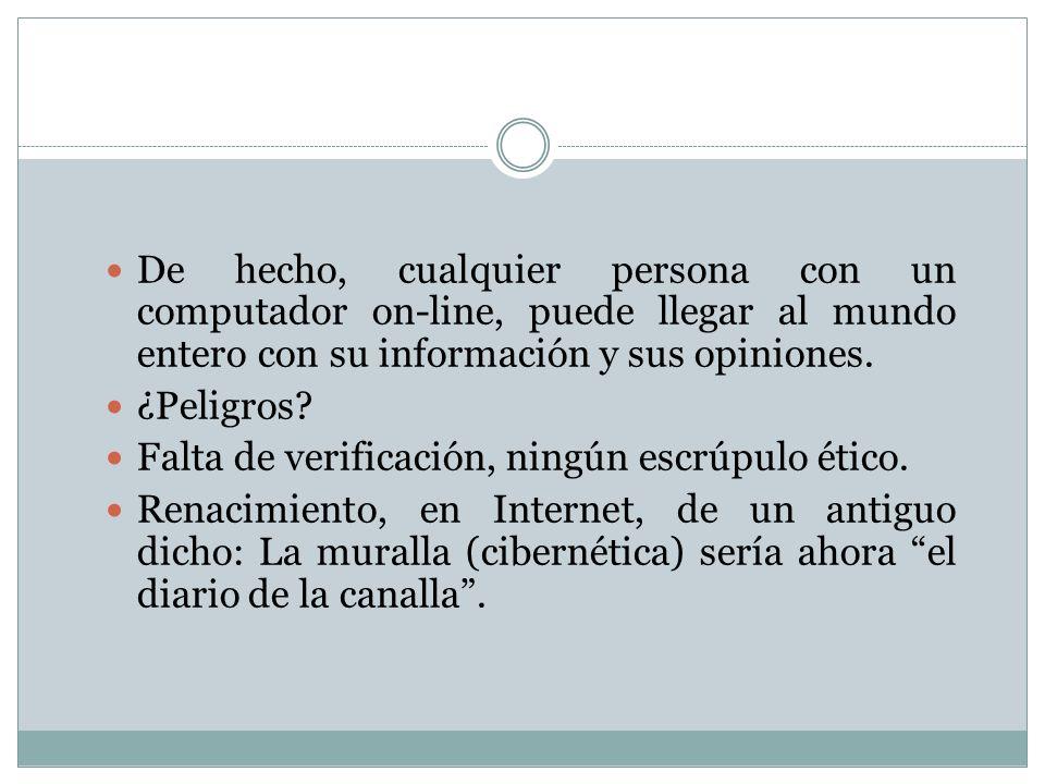 De hecho, cualquier persona con un computador on-line, puede llegar al mundo entero con su información y sus opiniones. ¿Peligros? Falta de verificaci
