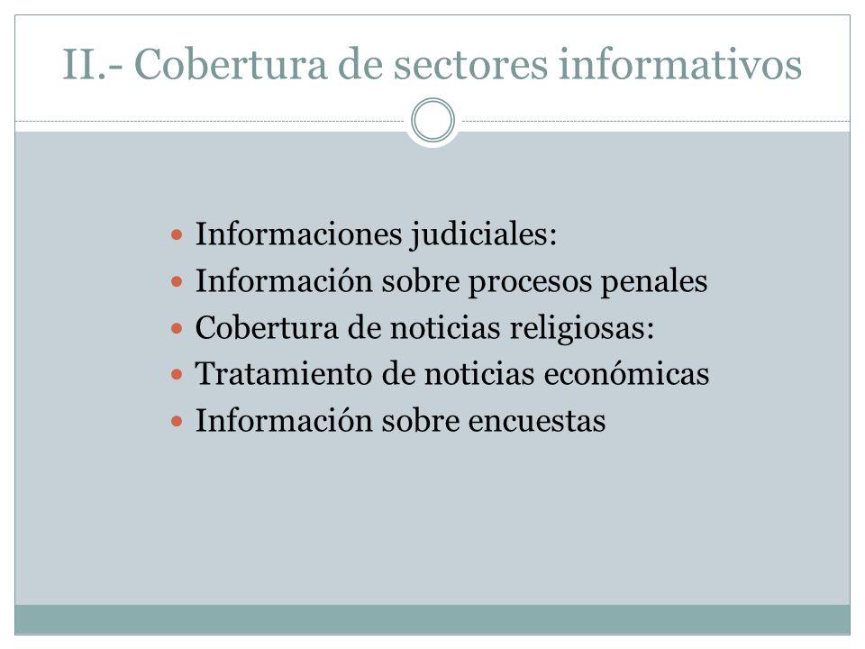 II.- Cobertura de sectores informativos Informaciones judiciales: Información sobre procesos penales Cobertura de noticias religiosas: Tratamiento de