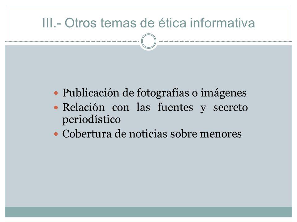 III.- Otros temas de ética informativa Publicación de fotografías o imágenes Relación con las fuentes y secreto periodístico Cobertura de noticias sob