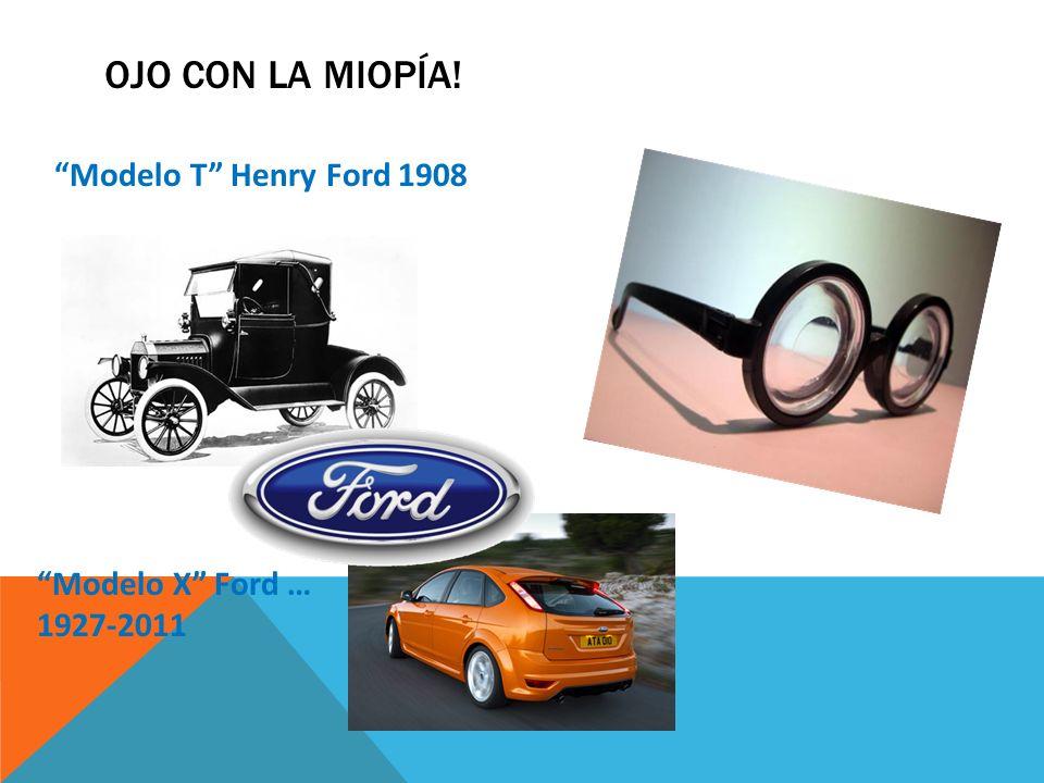 OJO CON LA MIOPÍA! Modelo T Henry Ford 1908 Modelo X Ford … 1927-2011