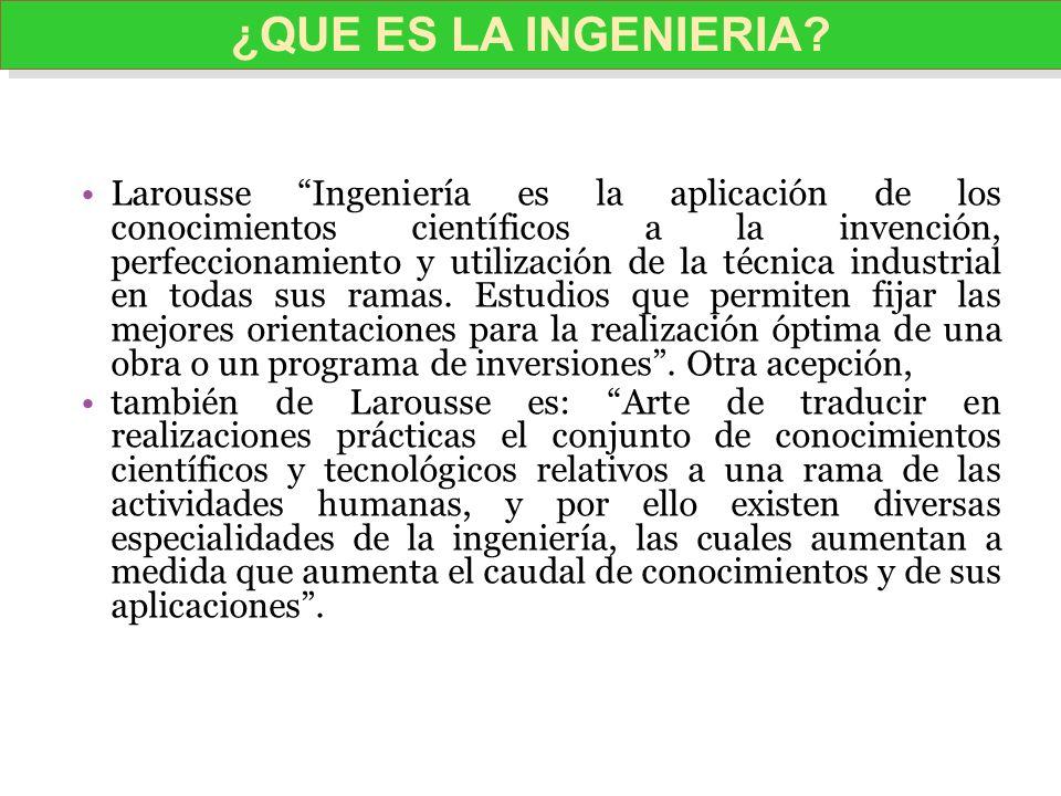 Larousse Ingeniería es la aplicación de los conocimientos científicos a la invención, perfeccionamiento y utilización de la técnica industrial en toda