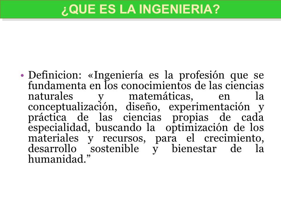 Definicion: «Ingeniería es la profesión que se fundamenta en los conocimientos de las ciencias naturales y matemáticas, en la conceptualización, diseñ