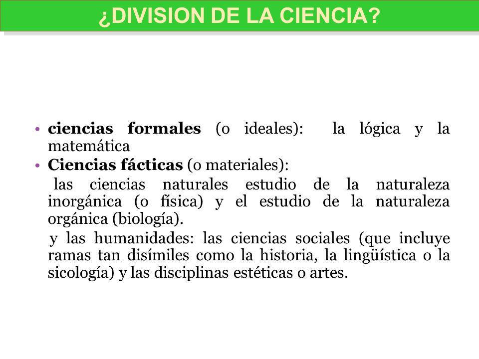 ciencias formales (o ideales): la lógica y la matemática Ciencias fácticas (o materiales): las ciencias naturales estudio de la naturaleza inorgánica