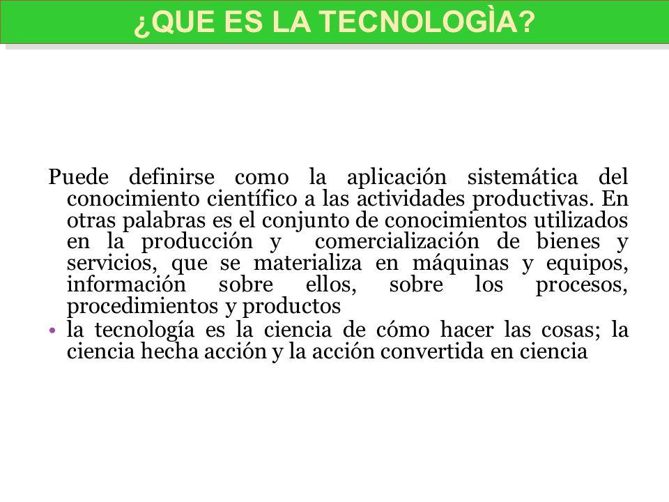 Puede definirse como la aplicación sistemática del conocimiento científico a las actividades productivas. En otras palabras es el conjunto de conocimi