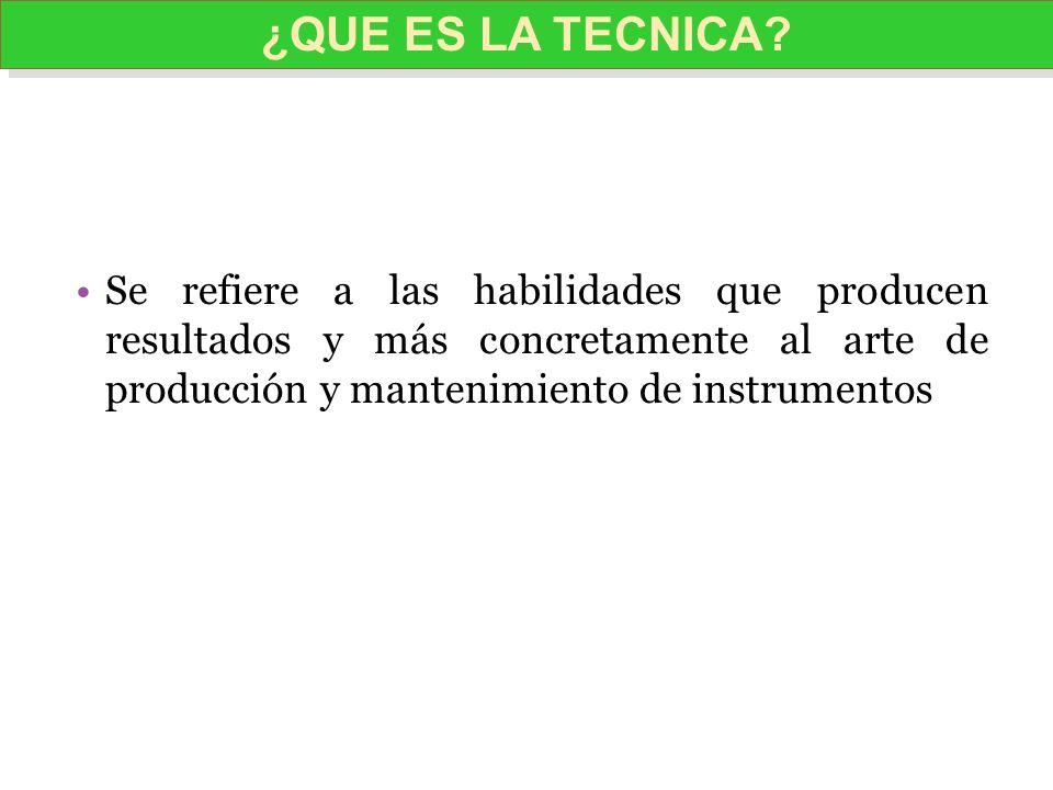 Se refiere a las habilidades que producen resultados y más concretamente al arte de producción y mantenimiento de instrumentos ¿QUE ES LA TECNICA?