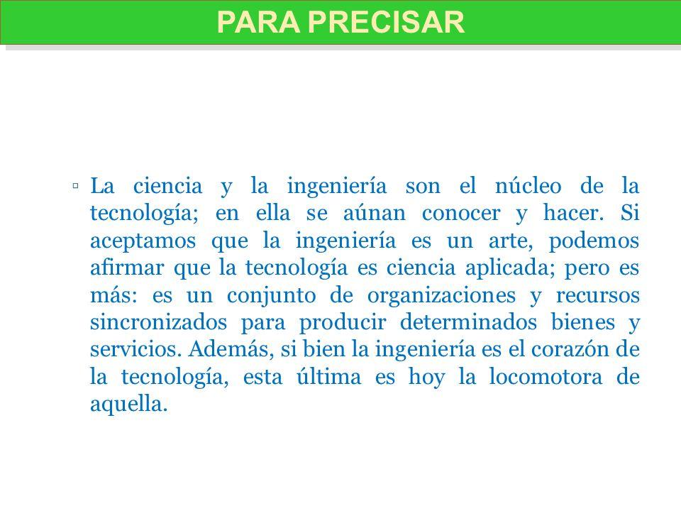 La ciencia y la ingeniería son el núcleo de la tecnología; en ella se aúnan conocer y hacer. Si aceptamos que la ingeniería es un arte, podemos afirma