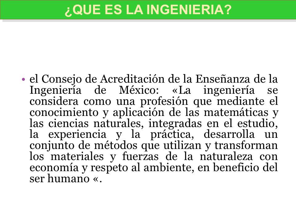 el Consejo de Acreditación de la Enseñanza de la Ingeniería de México: «La ingeniería se considera como una profesión que mediante el conocimiento y a