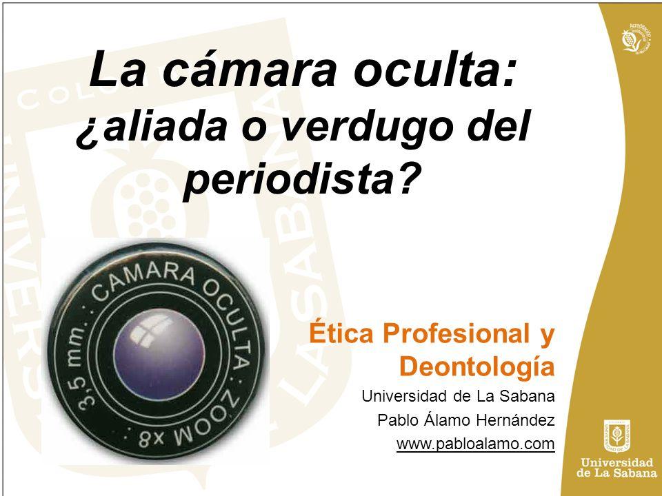 La cámara oculta: ¿aliada o verdugo del periodista? Ética Profesional y Deontología Universidad de La Sabana Pablo Álamo Hernández www.pabloalamo.com