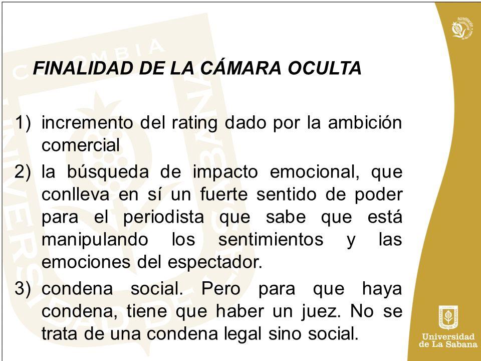 FINALIDAD DE LA CÁMARA OCULTA 1)incremento del rating dado por la ambición comercial 2)la búsqueda de impacto emocional, que conlleva en sí un fuerte sentido de poder para el periodista que sabe que está manipulando los sentimientos y las emociones del espectador.