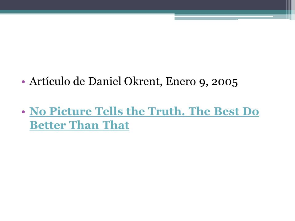 Artículo de Daniel Okrent, Enero 9, 2005 No Picture Tells the Truth. The Best Do Better Than ThatNo Picture Tells the Truth. The Best Do Better Than T