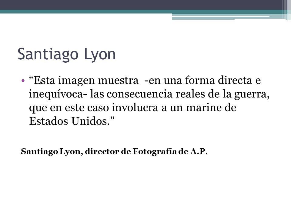 Santiago Lyon Esta imagen muestra -en una forma directa e inequívoca- las consecuencia reales de la guerra, que en este caso involucra a un marine de Estados Unidos.
