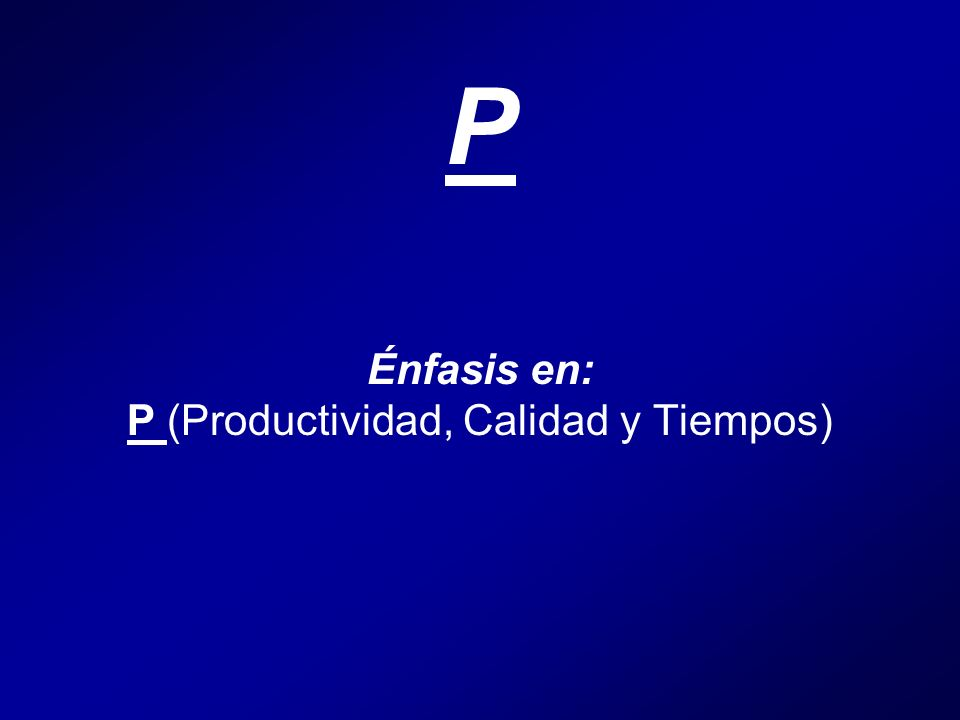 P Énfasis en: P (Productividad, Calidad y Tiempos)