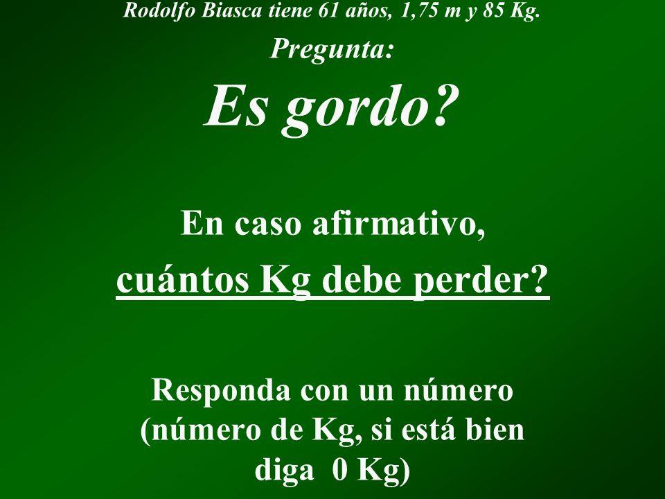 Rodolfo Biasca tiene 61 años, 1,75 m y 85 Kg.Pregunta: Es gordo.