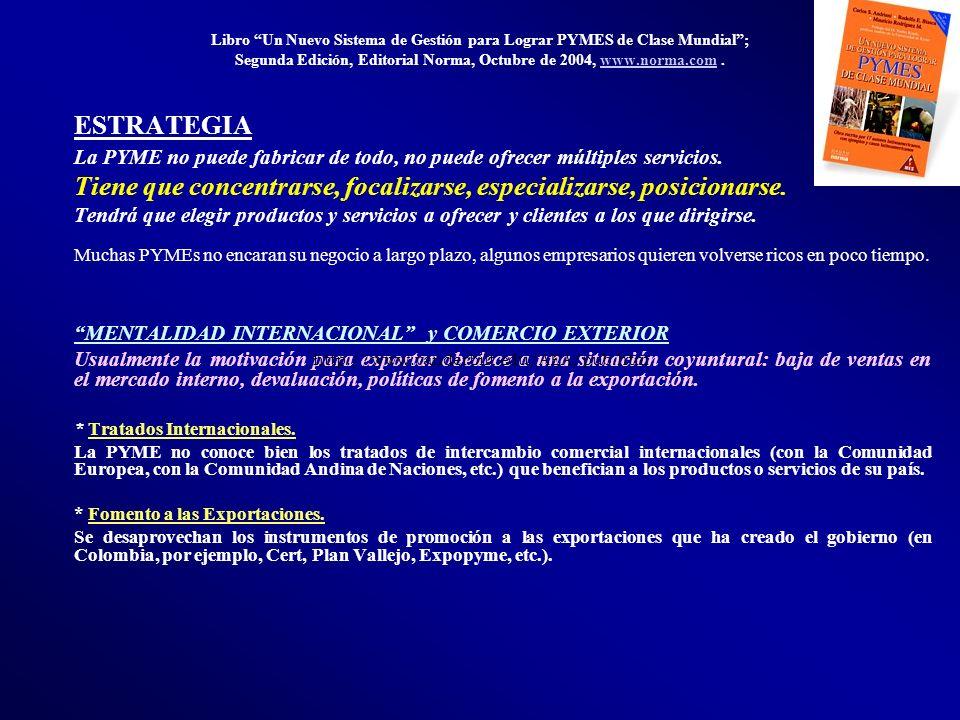Libro Un Nuevo Sistema de Gestión para Lograr PYMES de Clase Mundial; Segunda Edición, Editorial Norma, Octubre de 2004, www.norma.com.www.norma.com ESTRATEGIA La PYME no puede fabricar de todo, no puede ofrecer múltiples servicios.
