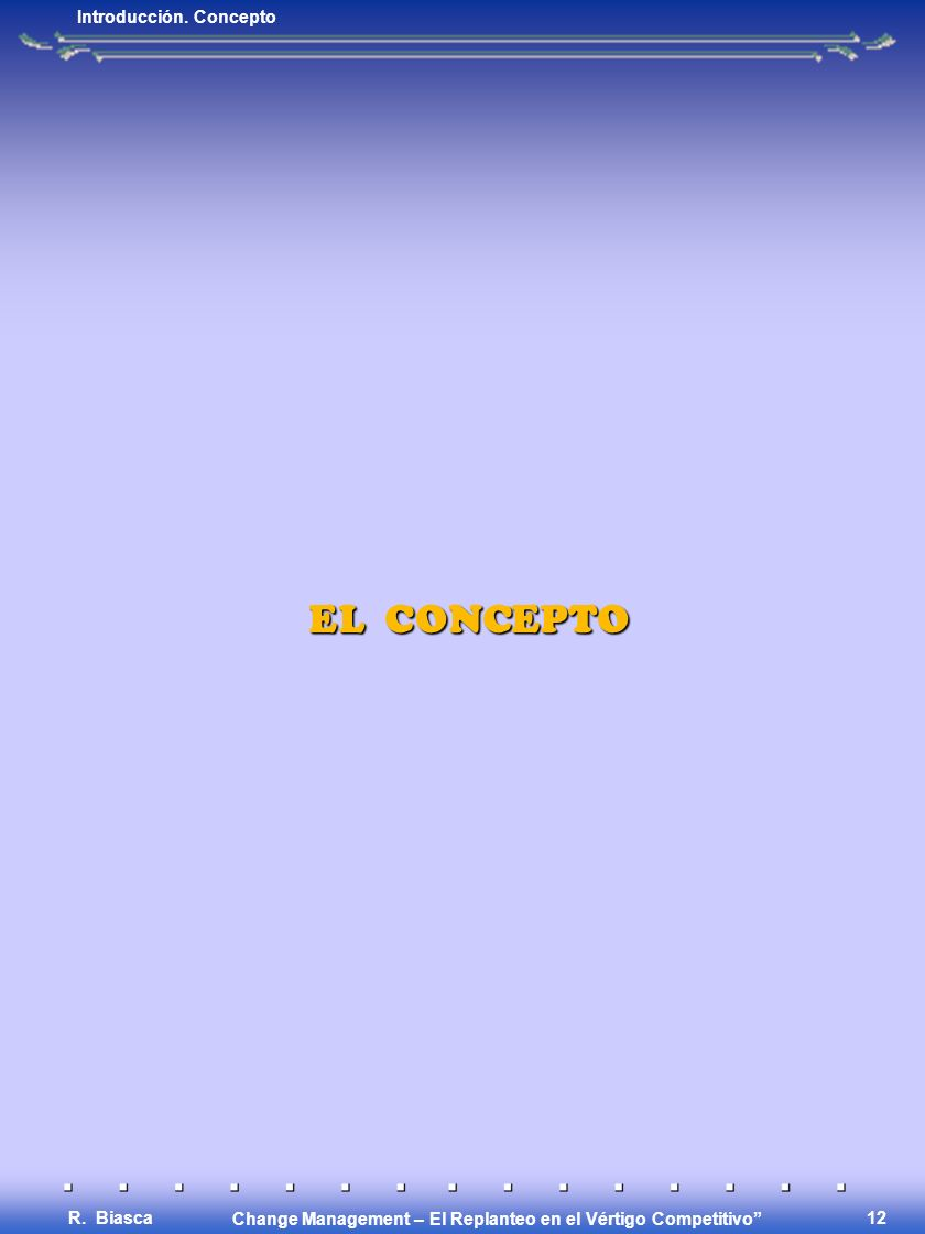Change Management – El Replanteo en el Vértigo Competitivo R. Biasca 11 ENFASIS EN LA ESTRUCTURA Reestructuración, Resizing/Downsizing, Reingeniería,